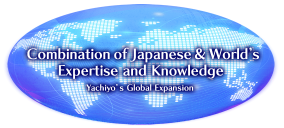 Combination of Japanese & World's Expertise and Knowledge<br /> Yachiyo's Global Expansion